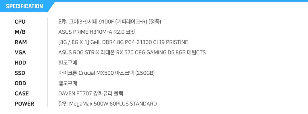 인텔 코어i3-9세대 9100F (커피레이크-R) (정품) ASUS PRIME H310M-A R2.0 코잇  [8G / 8G X 1] GeIL DDR4 8G PC4-21300 CL19 PRISTINE ASUS ROG STRIX 라데온 RX 570 O8G GAMING D5 8GB 대원CTS  별도구매 마이크론 Crucial MX500 아스크텍 (250GB) 별도구매 DAVEN FT707 강화유리 블랙 잘만 MegaMax 500W 80PLUS STANDARD