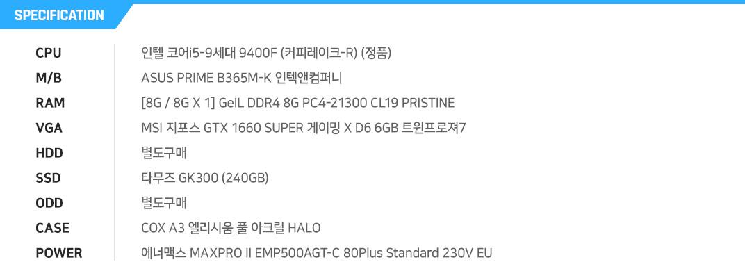 인텔 코어i5-9세대 9400F (커피레이크-R) (정품) ASUS PRIME B365M-K 인텍앤컴퍼니 [8G / 8G X 1] GeIL DDR4 8G PC4-21300 CL19 PRISTINE MSI 지포스 GTX 1660 SUPER 게이밍 X D6 6GB 트윈프로져7  별도구매 타무즈 GK300 (240GB) 별도구매 COX A3 엘리시움 풀 아크릴 HALO  에너맥스 MAXPRO II EMP500AGT-C 80Plus Standard 230V EU