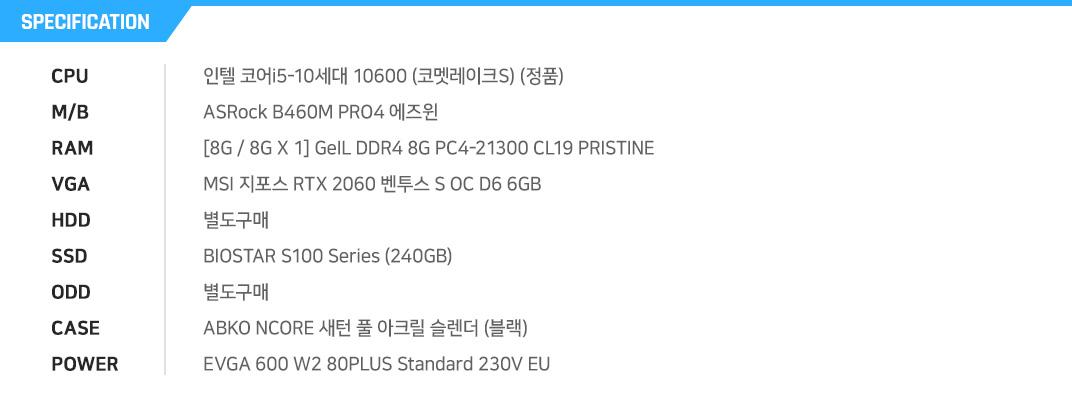 인텔 코어i5-10세대 10600 (코멧레이크S) (정품) ASRock B460M PRO4 에즈윈 [8G / 8G X 1] GeIL DDR4 8G PC4-21300 CL19 PRISTINE MSI 지포스 RTX 2060 SUPER 게이밍 X D6 8GB 트윈프로져7 별도구매 BIOSTAR S100 Series (240GB) 별도구매 ABKO NCORE 새턴 풀 아크릴 슬렌더 (블랙) EVGA 600 W2 80PLUS Standard 230V EU