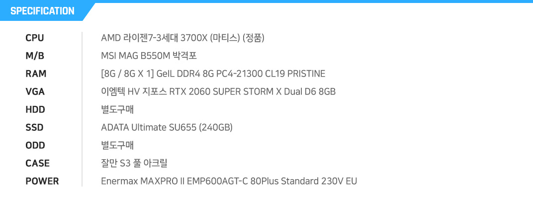 AMD 라이젠7-3세대 3700X (마티스) (정품) MSI MAG B550M 박격포 [8G / 8G X 1] GeIL DDR4 8G PC4-21300 CL19 PRISTINE 이엠텍 HV 지포스 RTX 2060 SUPER STORM X Dual D6 8GB  별도구매 ADATA Ultimate SU655 (240GB) 별도구매 잘만 S3 풀 아크릴 Enermax MAXPRO II EMP600AGT-C 80Plus Standard 230V EU