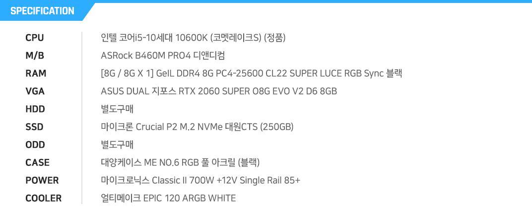 인텔 코어i5-10세대 10600K (코멧레이크S) (정품) ASRock B460M PRO4 디앤디컴 [8G / 8G X 1] GeIL DDR4 8G PC4-25600 CL22 SUPER LUCE RGB Sync 블랙 ASUS DUAL 지포스 RTX 2060 SUPER O8G EVO V2 D6 8GB 별도구매 마이크론 Crucial P2 M.2 NVMe 대원CTS (250GB) 별도구매 대양케이스 ME NO.6 RGB 풀 아크릴 (블랙) 마이크로닉스 Classic II 700W +12V Single Rail 85+  얼티메이크 EPIC 120 ARGB WHITE