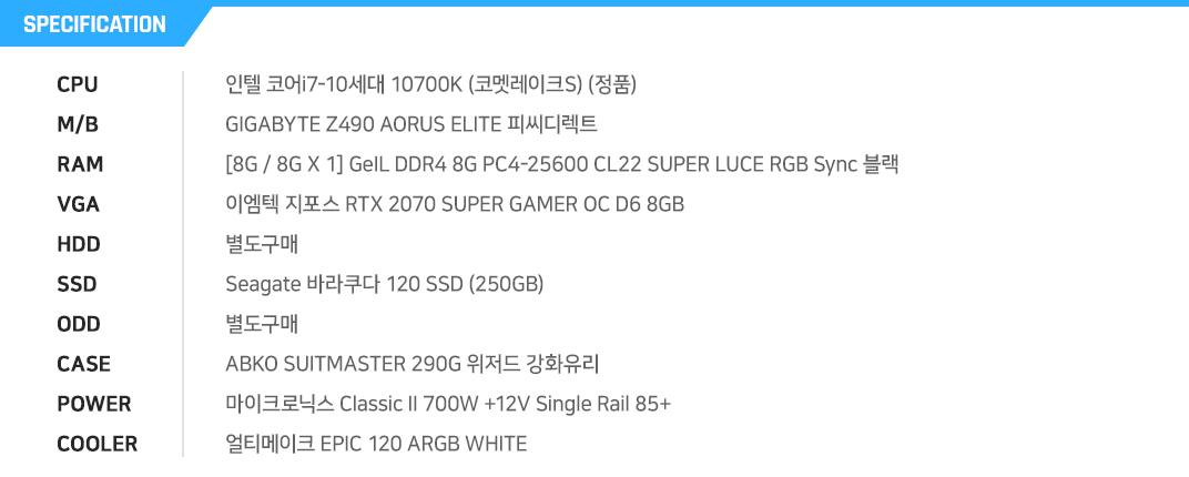 인텔 코어i7-10세대 10700K (코멧레이크S) (정품) GIGABYTE Z490 AORUS ELITE 피씨디렉트   [8G / 8G X 1] GeIL DDR4 8G PC4-25600 CL22 SUPER LUCE RGB Sync 블랙 이엠텍 지포스 RTX 2070 SUPER GAMER OC D6 8GB  별도구매 Seagate 바라쿠다 120 SSD (250GB) 별도구매 ABKO SUITMASTER 290G 위저드 강화유리  마이크로닉스 Classic II 700W +12V Single Rail 85+  얼티메이크 EPIC 120 ARGB WHITE