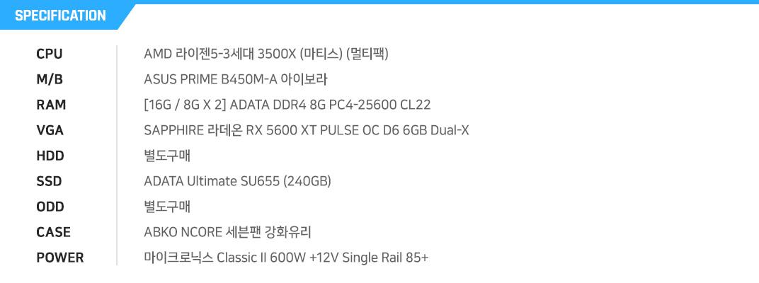 AMD 라이젠5-3세대 3500X (마티스) (멀티팩) ASUS PRIME B450M-A 아이보라 [16G / 8G X 2] ADATA DDR4 8G PC4-25600 CL22 SAPPHIRE 라데온 RX 5600 XT PULSE OC D6 6GB Dual-X  별도구매 ADATA Ultimate SU655 (240GB) 별도구매 ABKO NCORE 세븐팬 강화유리 마이크로닉스 Classic II 600W +12V Single Rail 85+