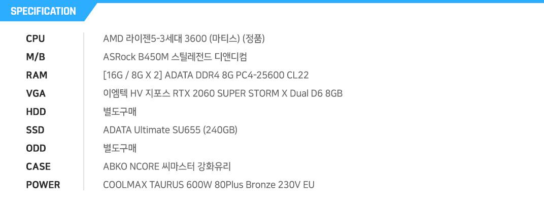 AMD 라이젠5-3세대 3600 (마티스) (정품) ASRock B450M 스틸레전드 디앤디컴 [16G / 8G X 2] ADATA DDR4 8G PC4-25600 CL22 이엠텍 HV 지포스 RTX 2060 SUPER STORM X Dual D6 8GB  별도구매 ADATA Ultimate SU655 (240GB) 별도구매 ABKO NCORE 씨마스터 강화유리 COOLMAX TAURUS 600W 80Plus Bronze 230V EU