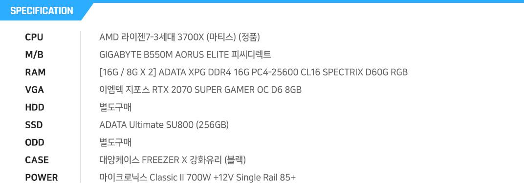 AMD 라이젠7-3세대 3700X (마티스) (정품) GIGABYTE B550M AORUS ELITE 피씨디렉트 [16G / 8G X 2] ADATA XPG DDR4 16G PC4-25600 CL16 SPECTRIX D60G RGB (8Gx2) 이엠텍 지포스 RTX 2070 SUPER GAMER OC D6 8GB 별도구매 ADATA Ultimate SU800 (256GB) 별도구매 대양케이스 FREEZER X 강화유리 (블랙) 마이크로닉스 Classic II 700W +12V Single Rail 85+