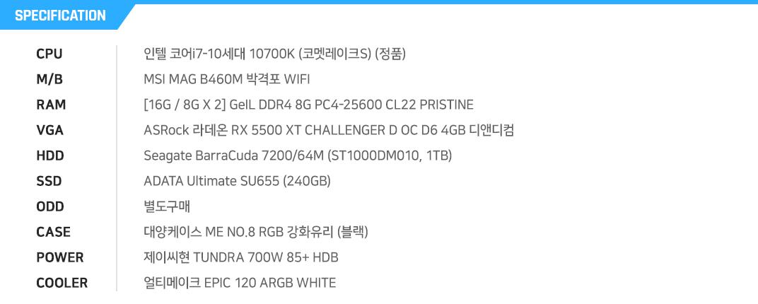인텔 코어i7-10세대 10700K (코멧레이크S) (정품) MSI MAG B460M 박격포 WIFI  [16G / 8G X 2] GeIL DDR4 8G PC4-25600 CL22 PRISTINE ASRock 라데온 RX 5500 XT CHALLENGER D OC D6 4GB 디앤디컴 Seagate BarraCuda 7200/64M (ST1000DM010, 1TB) ADATA Ultimate SU655 (240GB) 별도구매 대양케이스 ME NO.8 RGB 강화유리 (블랙) 제이씨현 TUNDRA 700W 85+ HDB 얼티메이크 EPIC 120 ARGB WHITE