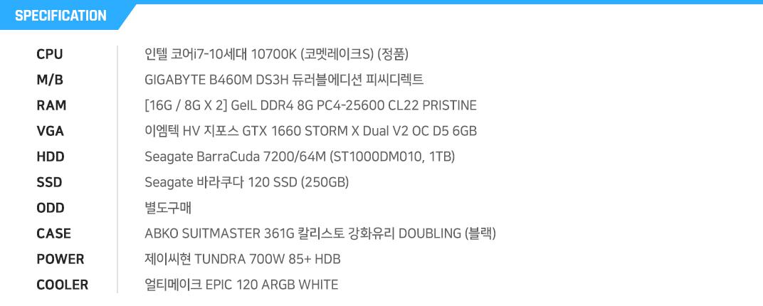 인텔 코어i7-10세대 10700K (코멧레이크S) (정품) GIGABYTE B460M DS3H 듀러블에디션 피씨디렉트  [16G / 8G X 2] GeIL DDR4 8G PC4-25600 CL22 PRISTINE 이엠텍 HV 지포스 GTX 1660 STORM X Dual V2 OC D5 6GB Seagate BarraCuda 7200/64M (ST1000DM010, 1TB) Seagate 바라쿠다 120 SSD (250GB) 별도구매 ABKO SUITMASTER 361G 칼리스토 강화유리 DOUBLING (블랙) 제이씨현 TUNDRA 700W 85+ HDB 얼티메이크 EPIC 120 ARGB WHITE