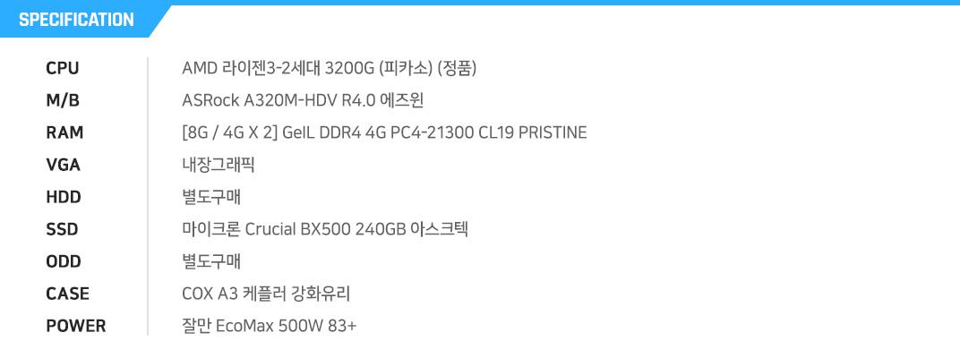AMD 라이젠3-1세대 2200G (레이븐 릿지) (정품) ASRock A320M-HDV R4.0 에즈윈 [8G / 4G X 2] GeIL DDR4 4G PC4-21300 CL19 PRISTINE 내장그래픽 별도구매 마이크론 Crucial BX500 240GB 아스크텍 별도구매 COX A3 케플러 강화유리    잘만 EcoMax 500W 83+