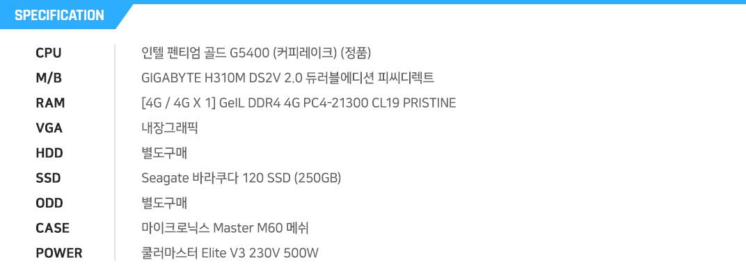 인텔 펜티엄 골드 G5400 (커피레이크) (정품) GIGABYTE H310M DS2V 2.0 듀러블에디션 피씨디렉트 [4G / 4G X 1] GeIL DDR4 4G PC4-21300 CL19 PRISTINE 내장그래픽 별도구매 Seagate 바라쿠다 120 SSD (250GB) 별도구매 마이크로닉스 Master M60 메쉬 쿨러마스터 Elite V3 230V 500W