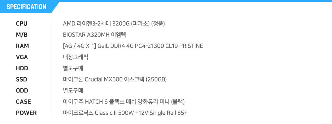 AMD 라이젠3-2세대 3200G (피카소) (정품) BIOSTAR A320MH 이엠텍 [8G / 4G X 2] GeIL DDR4 4G PC4-21300 CL19 PRISTINE 내장그래픽 별도구매 마이크론 Crucial MX500 아스크텍 (250GB) 별도구매 아이구주 HATCH 6 플렉스 메쉬 강화유리 미니 (블랙) 마이크로닉스 Classic II 500W +12V Single Rail 85+