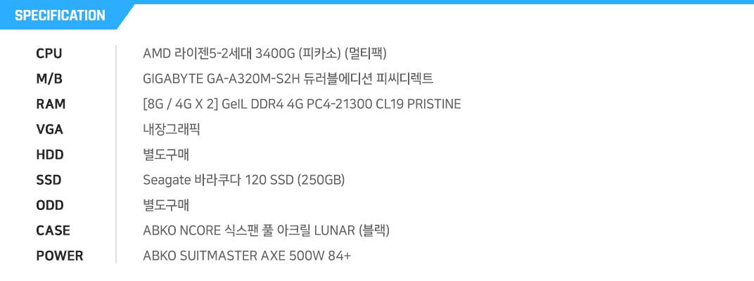 AMD 라이젠5-2세대 3400G (피카소) (멀티팩) GIGABYTE GA-A320M-S2H 듀러블에디션 피씨디렉트  [8G / 4G X 2] GeIL DDR4 4G PC4-21300 CL19 PRISTINE 내장그래픽 별도구매 Seagate 바라쿠다 120 SSD (250GB) 별도구매 ABKO NCORE 식스팬 풀 아크릴 LUNAR (블랙) ABKO SUITMASTER AXE 500W 84+