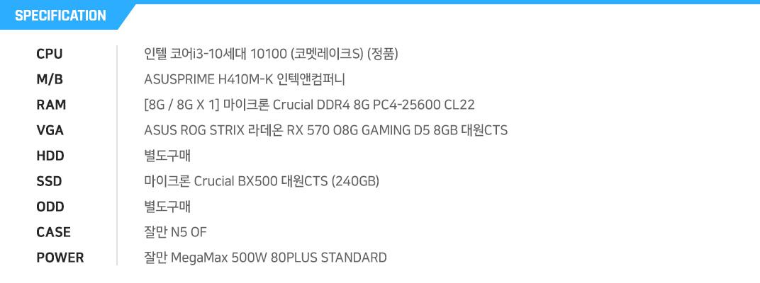 인텔 코어i3-10세대 10100 (코멧레이크S) (정품) ASUSPRIME H410M-K 인텍앤컴퍼니  [8G / 8G X 1] 마이크론 Crucial DDR4 8G PC4-25600 CL22 ASUS ROG STRIX 라데온 RX 570 O8G GAMING D5 8GB 대원CTS  별도구매 마이크론 Crucial BX500 대원CTS (240GB) 별도구매 잘만 N5 OF 잘만 MegaMax 500W 80PLUS STANDARD