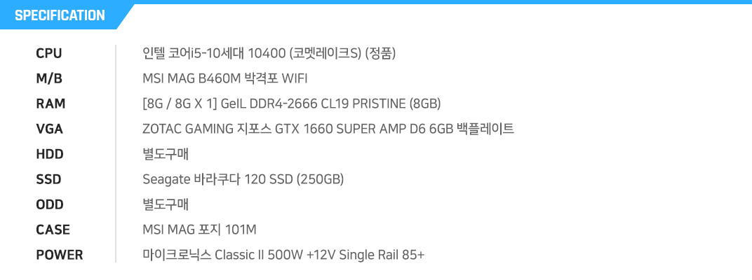 인텔 코어i5-10세대 10400 (코멧레이크S) (정품) MSI MAG B460M 박격포 WIFI [8G / 8G X 1] GeIL DDR4-2666 CL19 PRISTINE (8GB) ZOTAC GAMING 지포스 GTX 1660 SUPER AMP D6 6GB 백플레이트 별도구매 Seagate 바라쿠다 120 SSD (250GB) 별도구매 MSI MAG 포지 101M  마이크로닉스 Classic II 500W +12V Single Rail 85+