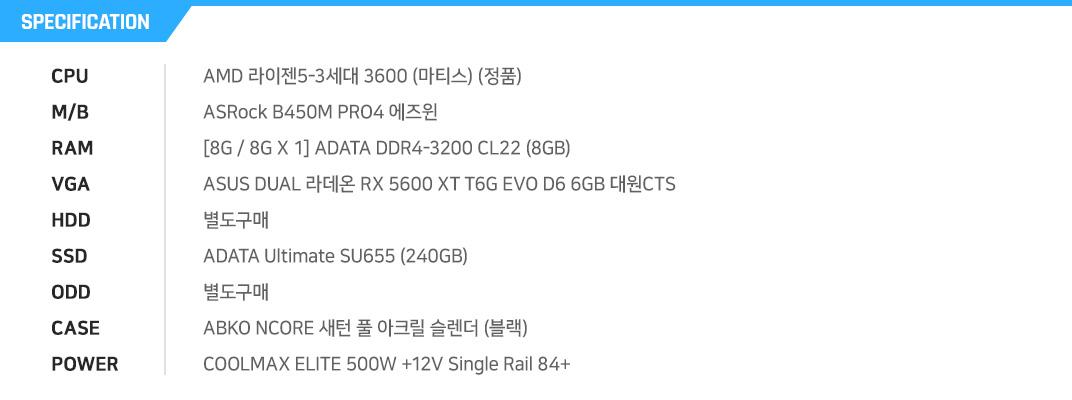 AMD 라이젠5-3세대 3600 (마티스) (정품) ASRock B450M PRO4 에즈윈 [8G / 8G X 1] ADATA DDR4-3200 CL22 (8GB) ASUS DUAL 라데온 RX 5600 XT T6G EVO D6 6GB 대원CTS 별도구매 ADATA Ultimate SU655 (240GB) 별도구매 ABKO NCORE 새턴 풀 아크릴 슬렌더 (블랙) COOLMAX ELITE 500W +12V Single Rail 84+
