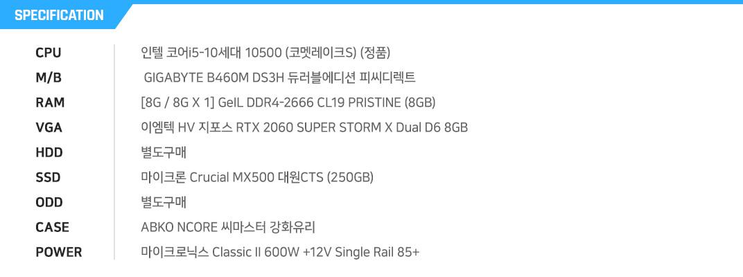 인텔 코어i5-10세대 10500 (코멧레이크S) (정품)  GIGABYTE B460M DS3H 듀러블에디션 피씨디렉트 [8G / 8G X 1] GeIL DDR4-2666 CL19 PRISTINE (8GB) 이엠텍 HV 지포스 RTX 2060 SUPER STORM X Dual D6 8GB 별도구매 마이크론 Crucial MX500 대원CTS (250GB) 별도구매 ABKO NCORE 씨마스터 강화유리  마이크로닉스 Classic II 600W +12V Single Rail 85+