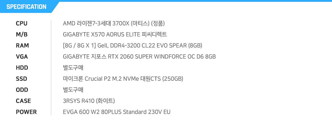 AMD 라이젠7-3세대 3700X (마티스) (정품) GIGABYTE X570 AORUS ELITE 피씨디렉트 [8G / 8G X 1] GeIL DDR4-3200 CL22 EVO SPEAR (8GB) GIGABYTE 지포스 RTX 2060 SUPER WINDFORCE OC D6 8GB 별도구매 마이크론 Crucial P2 M.2 NVMe 대원CTS (250GB) 별도구매 3RSYS R410 (화이트) EVGA 600 W2 80PLUS Standard 230V EU