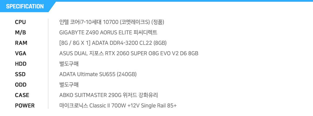 인텔 코어i7-10세대 10700 (코멧레이크S) (정품) GIGABYTE Z490 AORUS ELITE 피씨디렉트 [8G / 8G X 1] ADATA DDR4-3200 CL22 (8GB) ASUS DUAL 지포스 RTX 2060 SUPER O8G EVO V2 D6 8GB 별도구매 ADATA Ultimate SU655 (240GB) 별도구매 ABKO SUITMASTER 290G 위저드 강화유리  마이크로닉스 Classic II 700W +12V Single Rail 85+