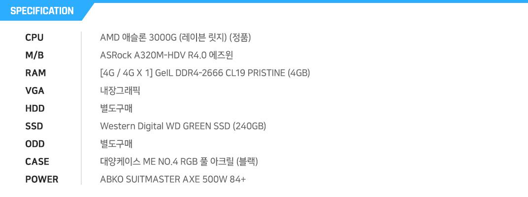 AMD 애슬론 3000G (레이븐 릿지) (정품) ASRock A320M-HDV R4.0 에즈윈  [4G / 4G X 1] GeIL DDR4-2666 CL19 PRISTINE (4GB) 내장그래픽 별도구매 Western Digital WD GREEN SSD (240GB) 별도구매 대양케이스 ME NO.4 RGB 풀 아크릴 (블랙) ABKO SUITMASTER AXE 500W 84+