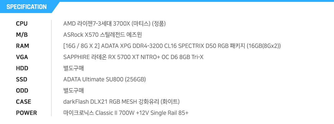 AMD 라이젠7-3세대 3700X (마티스) (정품) ASRock X570 스틸레전드 에즈윈 [16G / 8G X 2] ADATA XPG DDR4-3200 CL16 SPECTRIX D50 RGB 패키지 (16GB(8Gx2)) SAPPHIRE 라데온 RX 5700 XT NITRO+ OC D6 8GB Tri-X 별도구매 ADATA Ultimate SU800 (256GB) 별도구매 darkFlash DLX21 RGB MESH 강화유리 (화이트) 마이크로닉스 Classic II 700W +12V Single Rail 85+