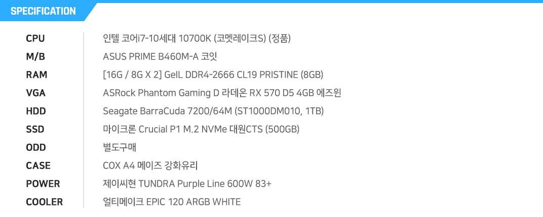 인텔 코어i7-10세대 10700K (코멧레이크S) (정품) ASUS PRIME B460M-A 코잇 [16G / 8G X 2] GeIL DDR4-2666 CL19 PRISTINE (8GB) ASRock Phantom Gaming D 라데온 RX 570 D5 4GB 에즈윈  Seagate BarraCuda 7200/64M (ST1000DM010, 1TB) 마이크론 Crucial P1 M.2 NVMe 대원CTS (500GB) 별도구매 COX A4 메이즈 강화유리 제이씨현 TUNDRA Purple Line 600W 83+ 얼티메이크 EPIC 120 ARGB WHITE