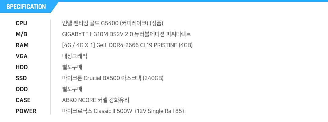 인텔 펜티엄 골드 G5400 (커피레이크) (정품) GIGABYTE H310M DS2V 2.0 듀러블에디션 피씨디렉트 [4G / 4G X 1] GeIL DDR4-2666 CL19 PRISTINE (4GB) 내장그래픽 별도구매 마이크론 Crucial BX500 아스크텍 (240GB) 별도구매 ABKO NCORE 커넬 강화유리  마이크로닉스 Classic II 500W +12V Single Rail 85+