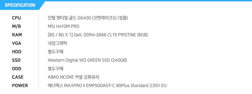 인텔 펜티엄 골드 G6400 (코멧레이크S) (정품) MSI H410M PRO [8G / 8G X 1] GeIL DDR4-2666 CL19 PRISTINE (8GB) 내장그래픽 별도구매 Western Digital WD GREEN SSD (240GB) 별도구매 DAVEN D1 MESH 아크릴 (블랙) 에너맥스 MAXPRO II EMP500AGT-C 80Plus Standard 230V EU
