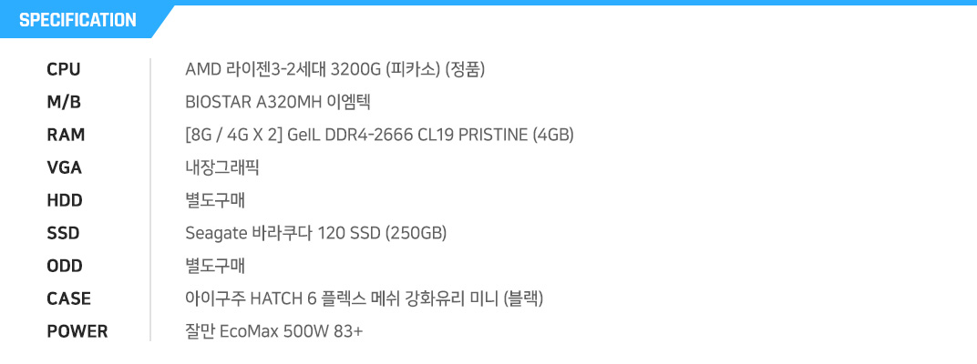 AMD 라이젠3-2세대 3200G (피카소) (정품) BIOSTAR A320MH 이엠텍 [8G / 4G X 2] GeIL DDR4-2666 CL19 PRISTINE (4GB) 내장그래픽 별도구매 Seagate 바라쿠다 120 SSD (250GB) 별도구매 아이구주 HATCH 6 플렉스 메쉬 강화유리 (블랙) 잘만 EcoMax 500W 83+