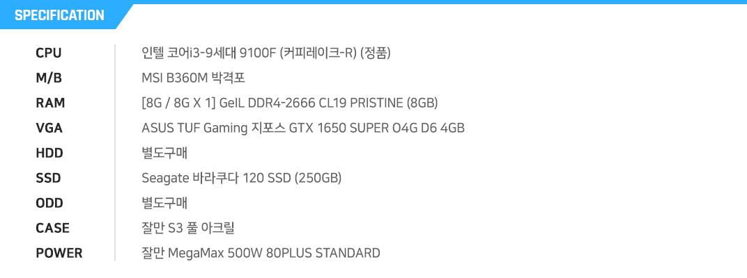 인텔 코어i3-9세대 9100F (커피레이크-R) (정품) MSI B360M 박격포  [8G / 8G X 1] GeIL DDR4-2666 CL19 PRISTINE (8GB) ASUS TUF Gaming 지포스 GTX 1650 SUPER O4G D6 4GB 별도구매 Seagate 바라쿠다 120 SSD (250GB) 별도구매 잘만 S3 풀 아크릴 잘만 MegaMax 500W 80PLUS STANDARD