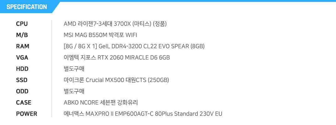 AMD 라이젠7-3세대 3700X (마티스) (정품) MSI MAG B550M 박격포 WIFI  [8G / 8G X 1] GeIL DDR4-3200 CL22 EVO SPEAR (8GB) 이엠텍 지포스 RTX 2060 MIRACLE D6 6GB  별도구매 마이크론 Crucial MX500 대원CTS (250GB) 별도구매 ABKO NCORE 세븐팬 강화유리 에너맥스 MAXPRO II EMP600AGT-C 80Plus Standard 230V EU