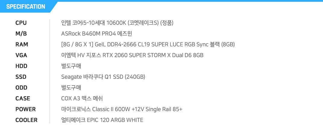 인텔 코어i5-10세대 10600K (코멧레이크S) (정품) ASRock B460M PRO4 에즈윈 [8G / 8G X 1] GeIL DDR4-2666 CL19 SUPER LUCE RGB Sync 블랙 (8GB) 이엠텍 HV 지포스 RTX 2060 SUPER STORM X Dual D6 8GB 별도구매 Seagate 바라쿠다 Q1 SSD (240GB) 별도구매 COX A3 맥스 메쉬 마이크로닉스 Classic II 600W +12V Single Rail 85+  얼티메이크 EPIC 120 ARGB WHITE