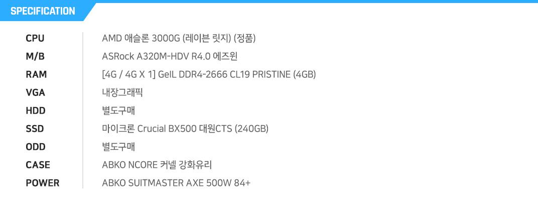 AMD 애슬론 3000G (레이븐 릿지) (정품) ASRock A320M-HDV R4.0 에즈윈 [4G / 4G X 1] GeIL DDR4-2666 CL19 PRISTINE (4GB) 내장그래픽 별도구매 마이크론 Crucial BX500 대원CTS (240GB) 별도구매  COX A3 케플러 강화유리  ABKO SUITMASTER AXE 500W 84+