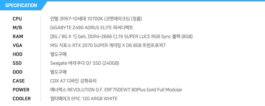인텔 코어i7-10세대 10700K (코멧레이크S) (정품) GIGABYTE Z490 AORUS ELITE 피씨디렉트 [8G / 8G X 1] GeIL DDR4-2666 CL19 SUPER LUCE RGB Sync 블랙 (8GB) MSI 지포스 RTX 2070 SUPER 게이밍 X D6 8GB 트윈프로져7  별도구매 Seagate 바라쿠다 Q1 SSD (240GB) 별도구매 COX A7 디바인 강화유리 에너맥스 REVOLUTION D.F. ERF750EWT 80Plus Gold Full Modular 얼티메이크 EPIC 120 ARGB WHITE