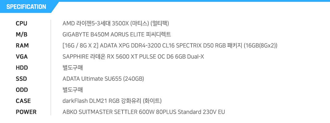 AMD 라이젠5-3세대 3500X (마티스) (멀티팩) GIGABYTE B450M AORUS ELITE 피씨디렉트 [16G / 8G X 2] ADATA XPG DDR4-3200 CL16 SPECTRIX D50 RGB 패키지 (16GB(8Gx2)) SAPPHIRE 라데온 RX 5600 XT PULSE OC D6 6GB Dual-X  별도구매 ADATA Ultimate SU655 (240GB) 별도구매 darkFlash DLM21 RGB 강화유리 (화이트) COOLMAX ELITE 600W +12V Single Rail 84+