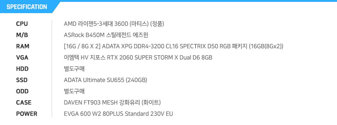 AMD 라이젠5-3세대 3600 (마티스) (정품) ASRock B450M 스틸레전드 에즈윈 [16G / 8G X 2] ADATA XPG DDR4-3200 CL16 SPECTRIX D50 RGB 패키지 (16GB(8Gx2)) 이엠텍 HV 지포스 RTX 2060 SUPER STORM X Dual D6 8GB 별도구매 ADATA Ultimate SU655 (240GB) 별도구매 DAVEN FT903 MESH 강화유리 (화이트) EVGA 600 W2 80PLUS Standard 230V EU