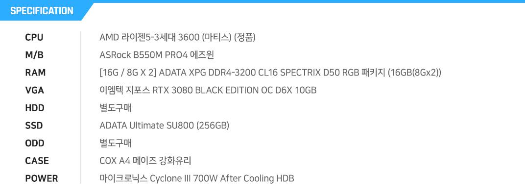 AMD 라이젠5-3세대 3600 (마티스) (정품) ASRock B550M PRO4 에즈윈 [16G / 8G X 2] ADATA XPG DDR4-3200 CL16 SPECTRIX D50 RGB 패키지 (16GB(8Gx2)) 이엠텍 지포스 RTX 3080 BLACK EDITION OC D6X 10GB  별도구매 ADATA Ultimate SU800 (256GB) 별도구매 COX A4 메이즈 강화유리 쿨러마스터 MWE 600 WHITE 230V V2