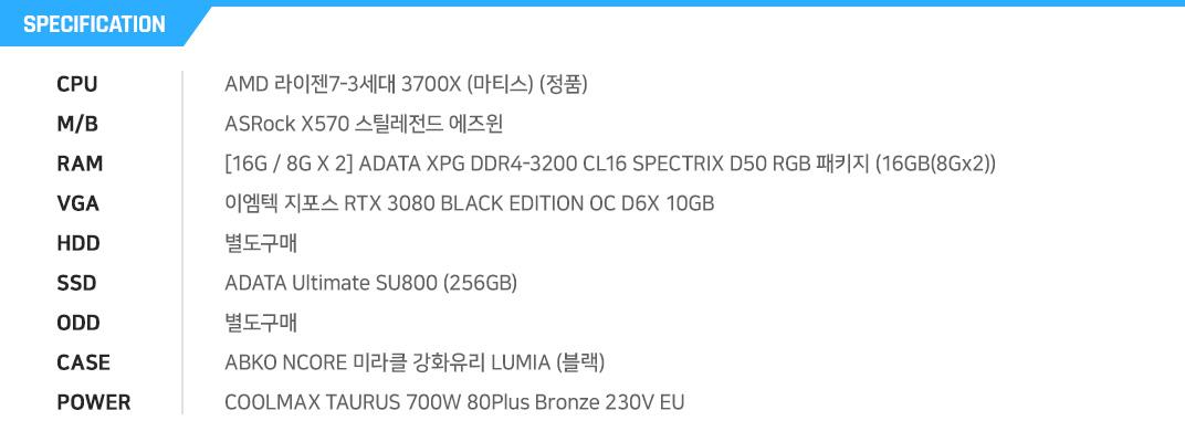 AMD 라이젠7-3세대 3700X (마티스) (정품) ASRock X570 스틸레전드 에즈윈 [16G / 8G X 2] ADATA XPG DDR4-3200 CL16 SPECTRIX D50 RGB 패키지 (16GB(8Gx2)) 이엠텍 지포스 RTX 3080 BLACK EDITION OC D6X 10GB  별도구매 ADATA Ultimate SU800 (256GB) 별도구매 ABKO NCORE 미라클 강화유리 LUMIA (블랙) COOLMAX TAURUS 700W 80Plus Bronze 230V EU