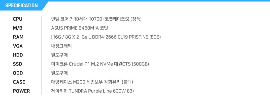 인텔 코어i7-10세대 10700 (코멧레이크S) (정품) ASUS PRIME B460M-A 코잇 [16G / 8G X 2] GeIL DDR4-2666 CL19 PRISTINE (8GB) 내장그래픽 별도구매 마이크론 Crucial P1 M.2 NVMe 대원CTS (500GB) 별도구매 MSI MAG 포지 100R  제이씨현 TUNDRA Purple Line 600W 83+