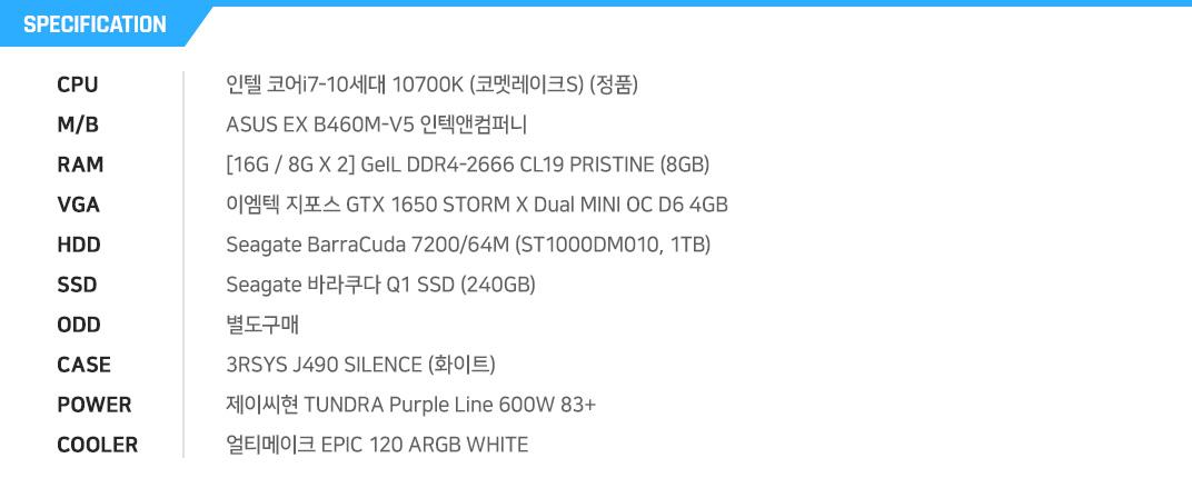 인텔 코어i7-10세대 10700K (코멧레이크S) (정품) ASUS EX B460M-V5 인텍앤컴퍼니 [16G / 8G X 2] GeIL DDR4-2666 CL19 PRISTINE (8GB) 이엠텍 지포스 GTX 1650 STORM X Dual MINI OC D6 4GB Seagate BarraCuda 7200/64M (ST1000DM010, 1TB) Seagate 바라쿠다 Q1 SSD (240GB) 별도구매 3RSYS J490 SILENCE (화이트) 제이씨현 TUNDRA Purple Line 600W 83+ 얼티메이크 EPIC 120 ARGB WHITE