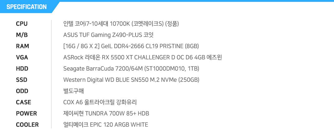 인텔 코어i7-10세대 10700K (코멧레이크S) (정품) ASUS TUF Gaming Z490-PLUS 코잇 [16G / 8G X 2] GeIL DDR4-2666 CL19 PRISTINE (8GB) ASRock 라데온 RX 5500 XT CHALLENGER D OC D6 4GB 에즈윈  Seagate BarraCuda 7200/64M (ST1000DM010, 1TB) Western Digital WD BLUE SN550 M.2 NVMe (250GB) 별도구매 COX A6 울트라아크릴 강화유리 제이씨현 TUNDRA 700W 85+ HDB 얼티메이크 EPIC 120 ARGB WHITE