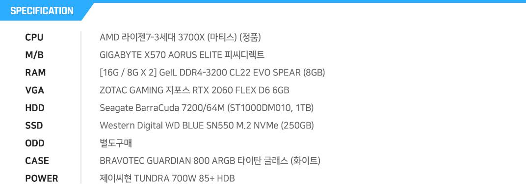 AMD 라이젠7-3세대 3700X (마티스) (정품) GIGABYTE X570 AORUS ELITE 피씨디렉트 [16G / 8G X 2] GeIL DDR4-3200 CL22 EVO SPEAR (8GB) ZOTAC GAMING 지포스 RTX 2060 FLEX D6 6GB Seagate BarraCuda 7200/64M (ST1000DM010, 1TB) Western Digital WD BLUE SN550 M.2 NVMe (250GB) 별도구매 BRAVOTEC GUARDIAN 800 ARGB 타이탄 글래스 (화이트) 제이씨현 TUNDRA 700W 85+ HDB