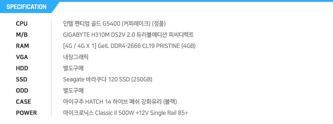 인텔 펜티엄 골드 G5400 (커피레이크) (정품) GIGABYTE H310M DS2V 2.0 듀러블에디션 피씨디렉트 [4G / 4G X 1] GeIL DDR4-2666 CL19 PRISTINE (4GB) 내장그래픽 별도구매 Seagate 바라쿠다 120 SSD (250GB) 별도구매 아이구주 HATCH 14 하이브 메쉬 강화유리 (블랙) 마이크로닉스 Classic II 500W +12V Single Rail 85+