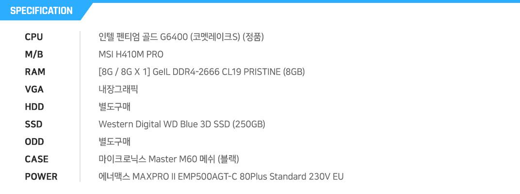 인텔 펜티엄 골드 G6400 (코멧레이크S) (정품) MSI H410M PRO [8G / 8G X 1] GeIL DDR4-2666 CL19 PRISTINE (8GB) 내장그래픽 별도구매 Western Digital WD Blue 3D SSD (250GB) 별도구매 마이크로닉스 Master M60 메쉬 (블랙) 에너맥스 MAXPRO II EMP500AGT-C 80Plus Standard 230V EU