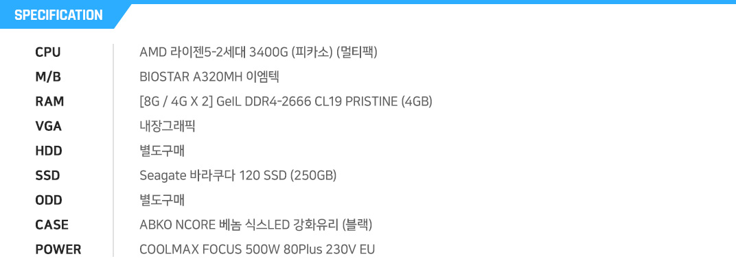 AMD 라이젠5-2세대 3400G (피카소) (멀티팩) BIOSTAR A320MH 이엠텍 [8G / 4G X 2] GeIL DDR4-2666 CL19 PRISTINE (4GB) 내장그래픽 별도구매 Seagate 바라쿠다 120 SSD (250GB) 별도구매 ABKO NCORE 새턴 풀 아크릴 슬렌더 (블랙) COOLMAX FOCUS 500W 80Plus 230V EU