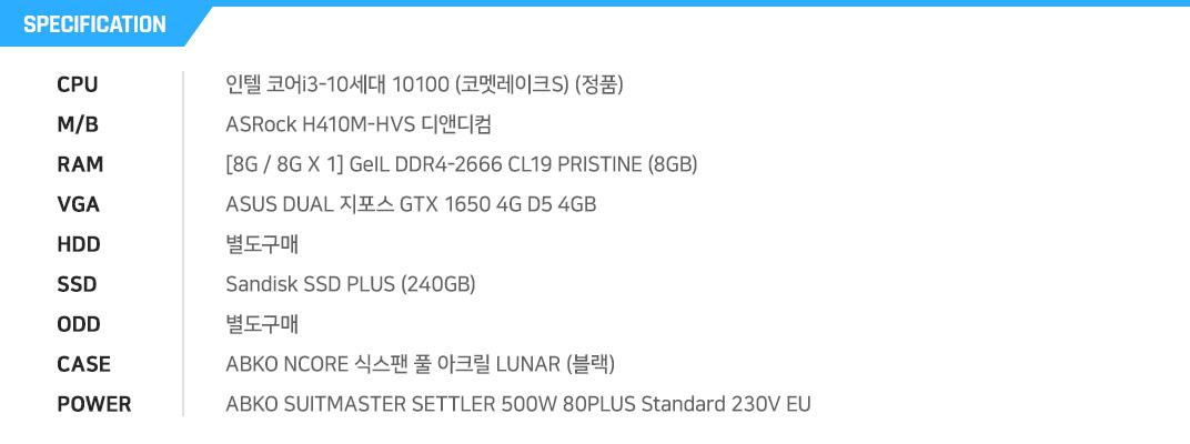인텔 코어i3-10세대 10100 (코멧레이크S) (정품) ASRock H410M-HVS 디앤디컴  [8G / 8G X 1] GeIL DDR4-2666 CL19 PRISTINE (8GB) ASUS DUAL 지포스 GTX 1650 4G D5 4GB   별도구매 Sandisk SSD PLUS (240GB) 별도구매 ABKO NCORE 식스팬 풀 아크릴 LUNAR (블랙) ABKO SUITMASTER SETTLER 500W 80PLUS Standard 230V EU