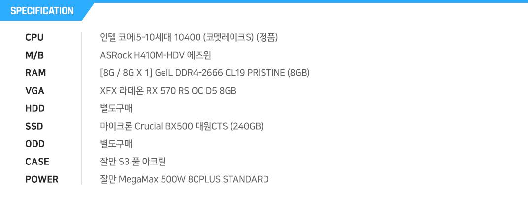 인텔 코어i5-10세대 10400 (코멧레이크S) (정품) ASRock H410M-HDV 에즈윈 [8G / 8G X 1] GeIL DDR4-2666 CL19 PRISTINE (8GB) XFX 라데온 RX 570 RS OC D5 8GB 별도구매 마이크론 Crucial BX500 대원CTS (240GB) 별도구매 잘만 S3 풀 아크릴 잘만 MegaMax 500W 80PLUS STANDARD