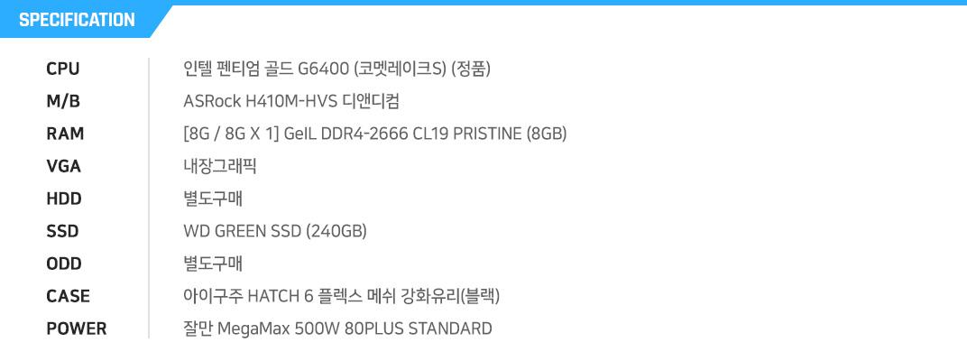인텔 펜티엄 골드 G6400 (코멧레이크S) (정품) ASRock H410M-HVS 디앤디컴 [8G / 8G X 1] GeIL DDR4-2666 CL19 PRISTINE (8GB) 내장그래픽 별도구매 WD GREEN SSD (240GB) 별도구매 아이구주 HATCH 6 플렉스 메쉬 강화유리 미니 (블랙) 잘만 MegaMax 500W 80PLUS STANDARD