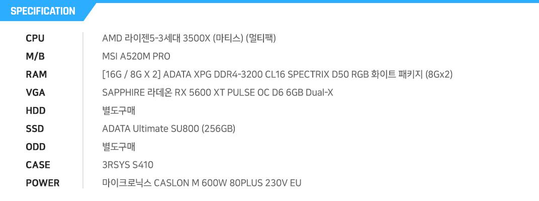 AMD 라이젠5-3세대 3500X (마티스) (멀티팩) BIOSTAR A520MH [16G / 8G X 2] ADATA XPG DDR4-3200 CL16 SPECTRIX D50 RGB 화이트 패키지 (16GB(8Gx2)) SAPPHIRE 라데온 RX 5600 XT PULSE OC D6 6GB Dual-X 별도구매 ADATA Ultimate SU800 (256GB) 별도구매 DAVEN FT903 MESH 강화유리 (블랙) COOLMAX VISION 600W HDB