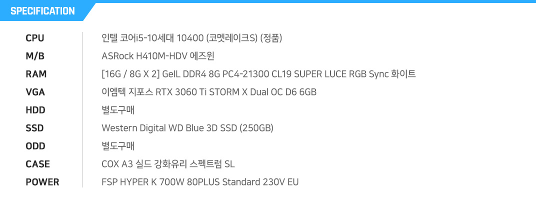 인텔 코어i5-10세대 10400 (코멧레이크S) (정품) ASRock H410M-HDV 에즈윈 [16G / 8G X 2] GeIL DDR4-2666 CL19 SUPER LUCE RGB Sync 화이트 (8GB) 이엠텍 HV 지포스 RTX 2060 STORM X Dual V2 OC D6 6GB 별도구매 Western Digital WD Blue 3D SSD (250GB) 별도구매 COX A3 실드 강화유리 스펙트럼 SL FSP HYPER K 700W 80PLUS Standard 230V EU