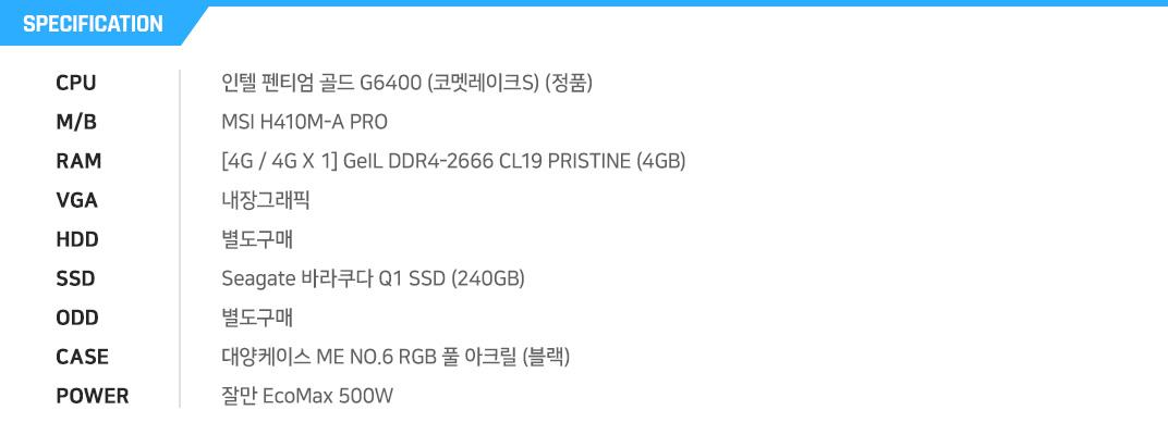 인텔 펜티엄 골드 G6400 (코멧레이크S) (정품) MSI H410M-A PRO [4G / 4G X 1] GeIL DDR4-2666 CL19 PRISTINE (4GB) 내장그래픽 별도구매 Seagate 바라쿠다 Q1 SSD (240GB) 별도구매 대양케이스 ME NO.6 RGB 풀 아크릴 (블랙) 잘만 EcoMax 500W