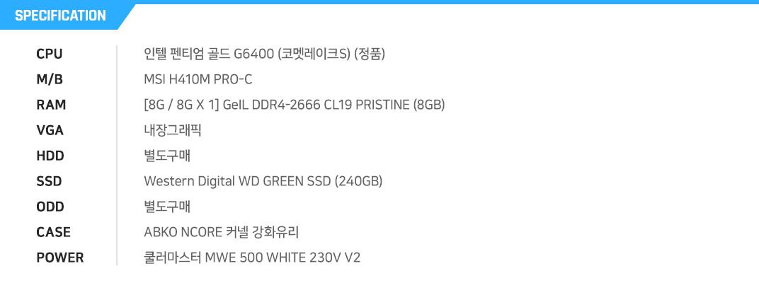 인텔 펜티엄 골드 G6400 (코멧레이크S) (정품) MSI H410M PRO-C [8G / 8G X 1] GeIL DDR4-2666 CL19 PRISTINE (8GB) 내장그래픽 별도구매 Western Digital WD GREEN SSD (240GB) 별도구매 ABKO NCORE 커넬 강화유리  쿨러마스터 MWE 500 WHITE 230V V2